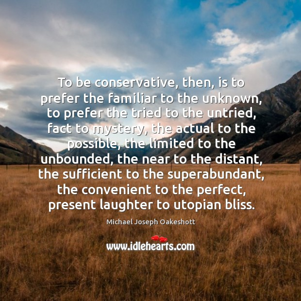 To be conservative, then, is to prefer the familiar to the unknown, Image