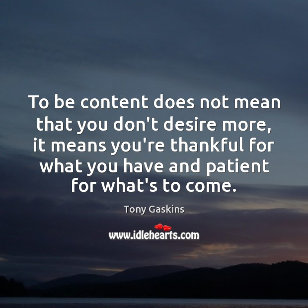 To be content does not mean that you don't desire more, it Tony Gaskins Picture Quote