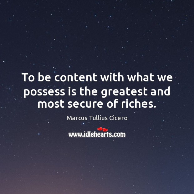 To be content with what we possess is the greatest and most secure of riches. Marcus Tullius Cicero Picture Quote