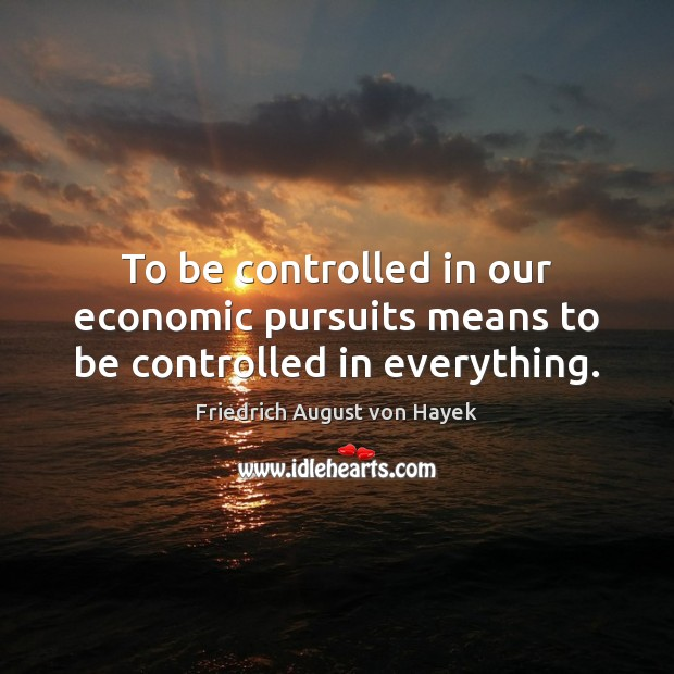 To be controlled in our economic pursuits means to be controlled in everything. Friedrich August von Hayek Picture Quote