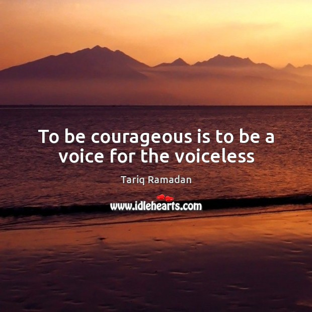 To be courageous is to be a voice for the voiceless Tariq Ramadan Picture Quote