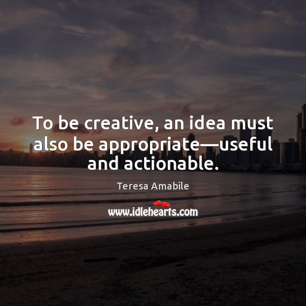 To be creative, an idea must also be appropriate—useful and actionable. Image