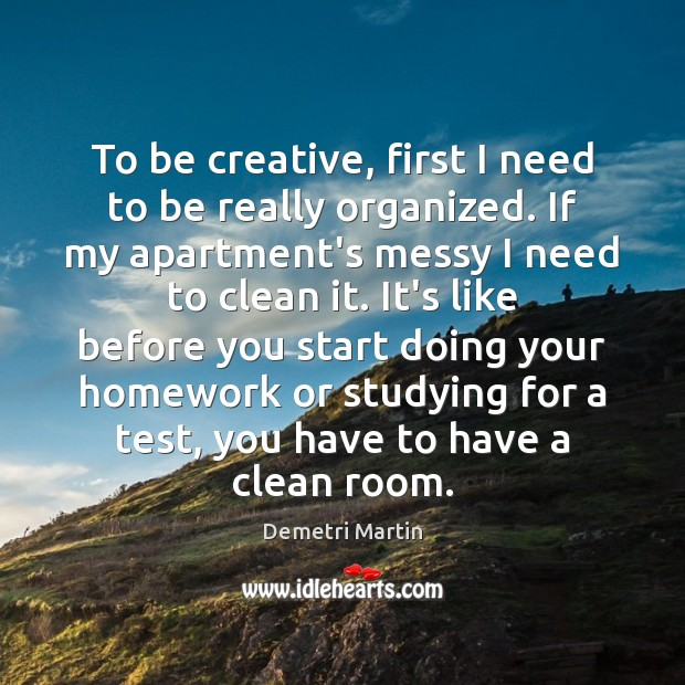 To be creative, first I need to be really organized. If my Image