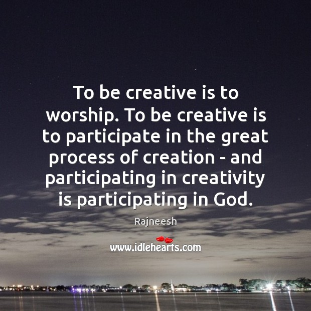 To be creative is to worship. To be creative is to participate Rajneesh Picture Quote