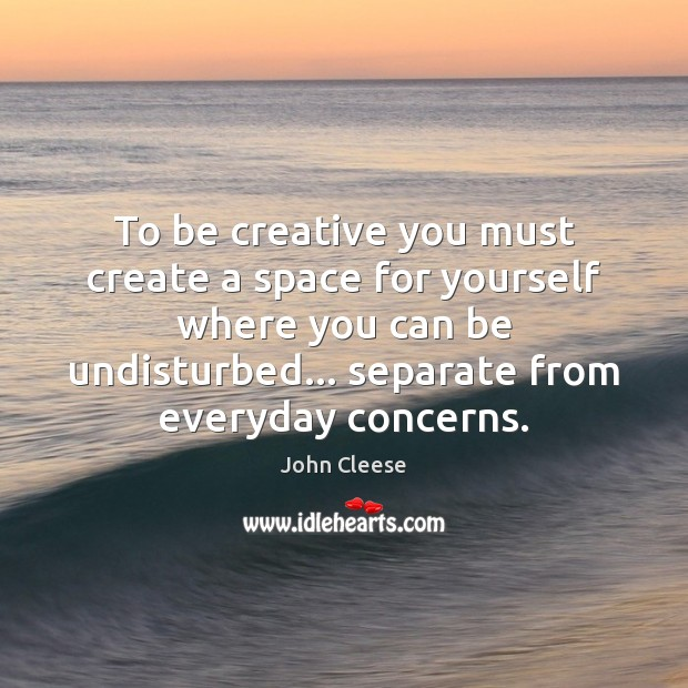 To be creative you must create a space for yourself where you John Cleese Picture Quote