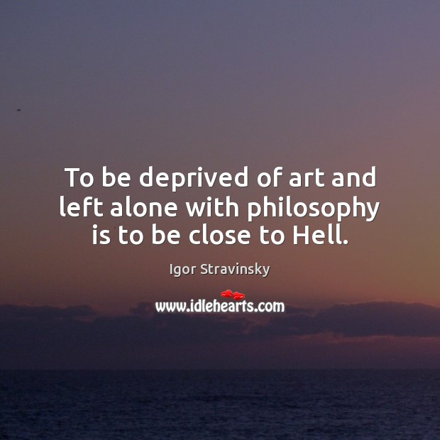 To be deprived of art and left alone with philosophy is to be close to Hell. Igor Stravinsky Picture Quote
