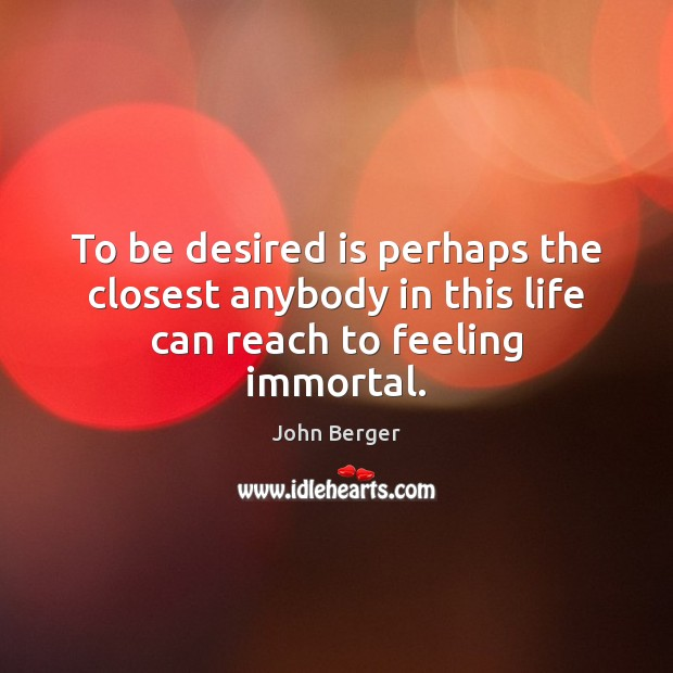 Image, To be desired is perhaps the closest anybody in this life can reach to feeling immortal.