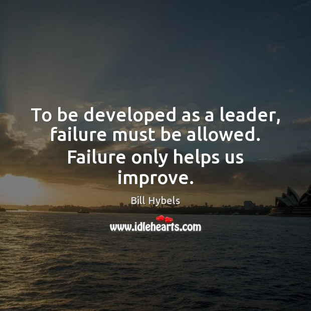 To be developed as a leader, failure must be allowed. Failure only helps us improve. Bill Hybels Picture Quote