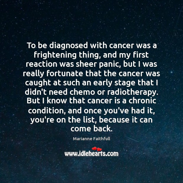 To be diagnosed with cancer was a frightening thing, and my first Marianne Faithfull Picture Quote