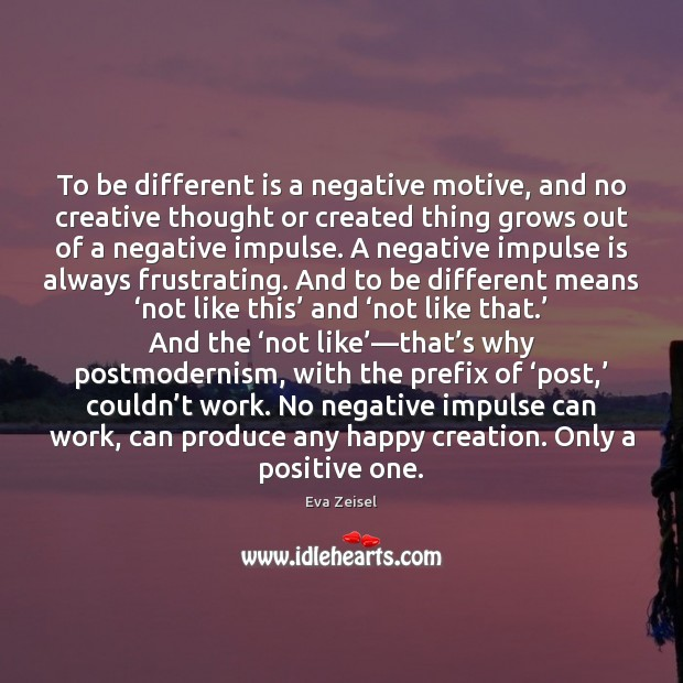 To be different is a negative motive, and no creative thought or Image