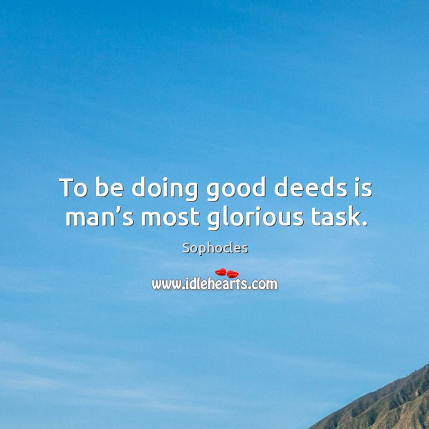 Image, To be doing good deeds is man's most glorious task.