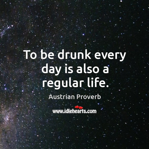 To be drunk every day is also a regular life. Austrian Proverbs Image