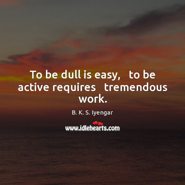 Image, To be dull is easy,   to be active requires   tremendous work.