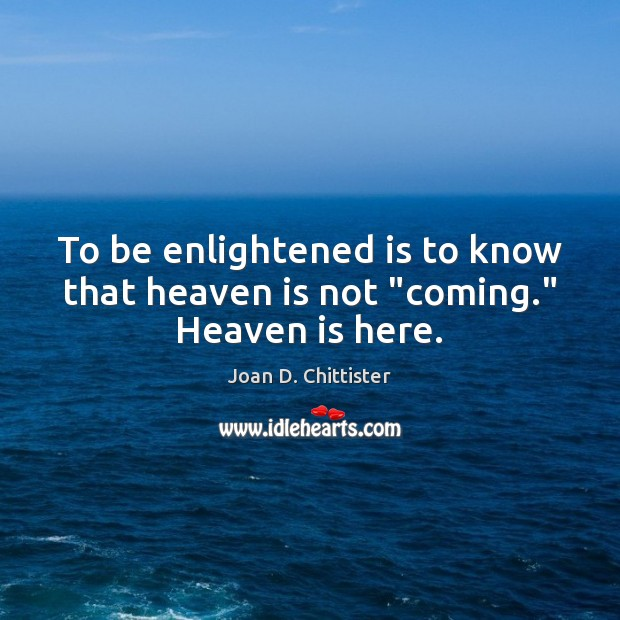 """Image, To be enlightened is to know that heaven is not """"coming."""" Heaven is here."""