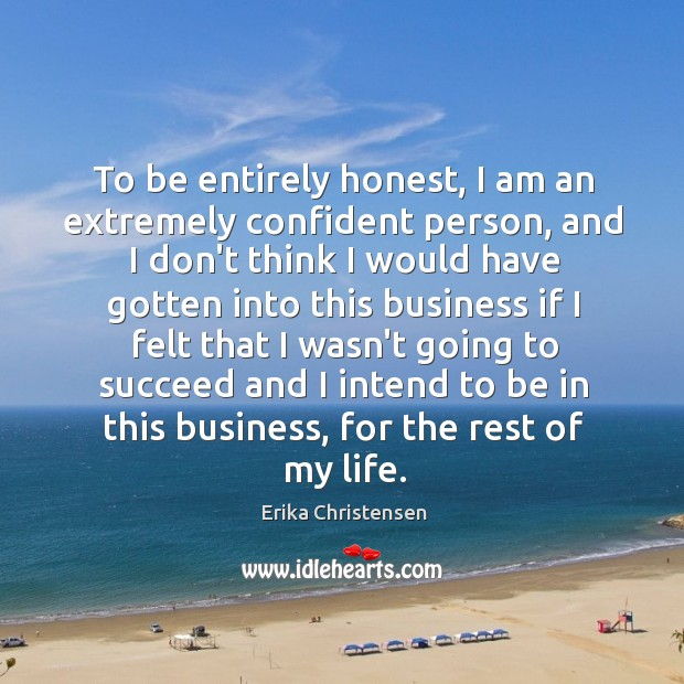 To be entirely honest, I am an extremely confident person, and I Erika Christensen Picture Quote