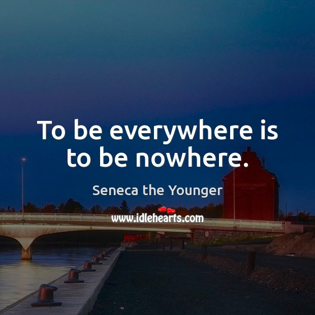 To be everywhere is to be nowhere. Seneca the Younger Picture Quote