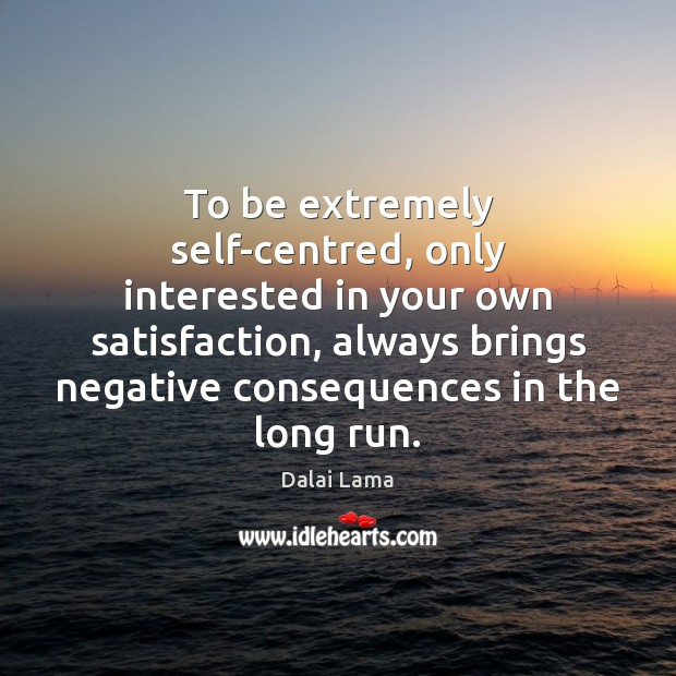 To be extremely self-centred, only interested in your own satisfaction, always brings Image