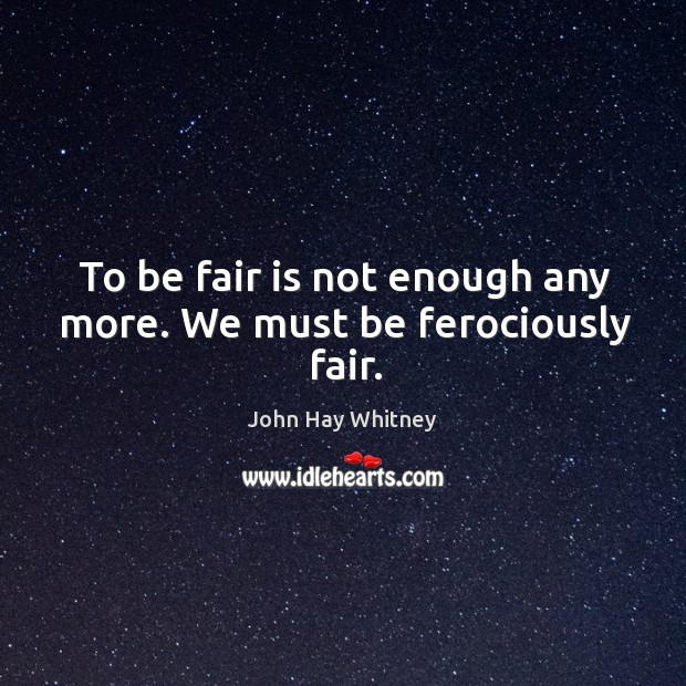 To be fair is not enough any more. We must be ferociously fair. Image