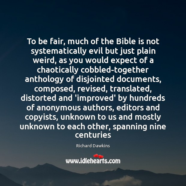 To be fair, much of the Bible is not systematically evil but Richard Dawkins Picture Quote