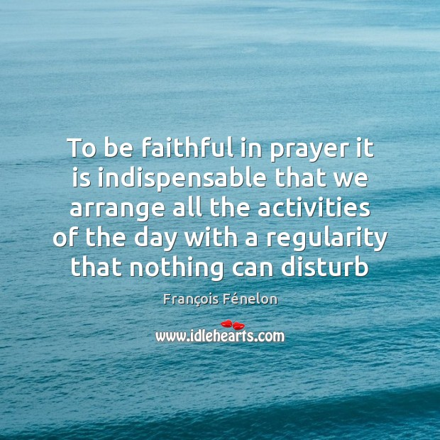 To be faithful in prayer it is indispensable that we arrange all Image