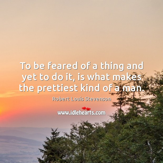 To be feared of a thing and yet to do it, is what makes the prettiest kind of a man. Robert Louis Stevenson Picture Quote