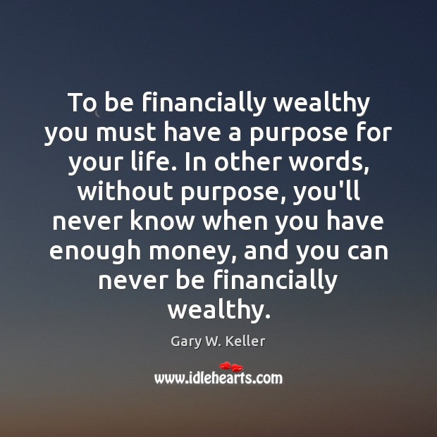 To be financially wealthy you must have a purpose for your life. Image