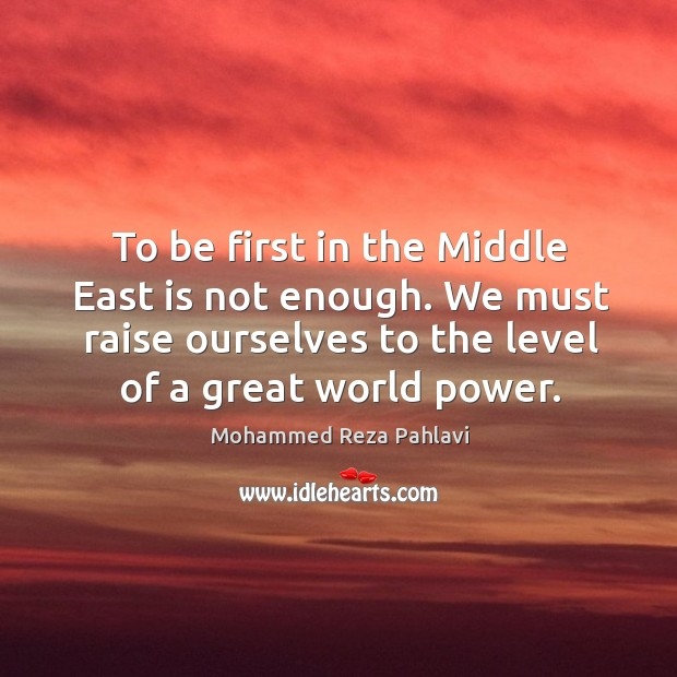 To be first in the Middle East is not enough. We must Mohammed Reza Pahlavi Picture Quote