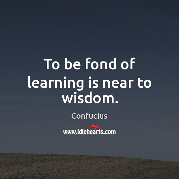 To be fond of learning is near to wisdom. Learning Quotes Image