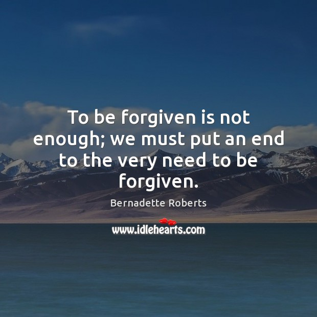 Image, To be forgiven is not enough; we must put an end to the very need to be forgiven.