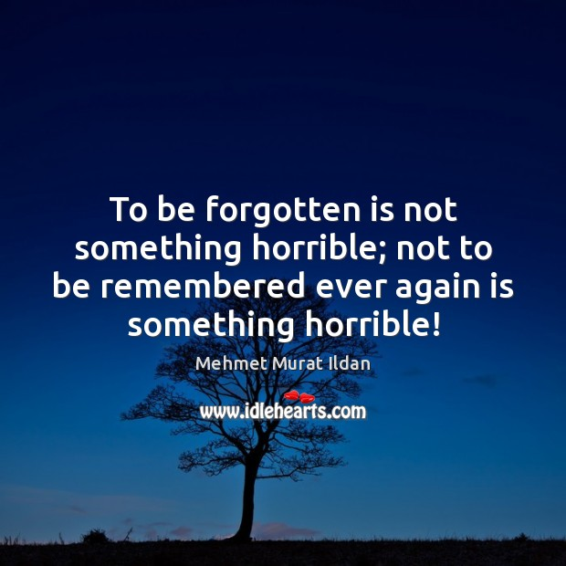 To be forgotten is not something horrible; not to be remembered ever Image