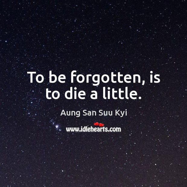 To be forgotten, is to die a little. Image