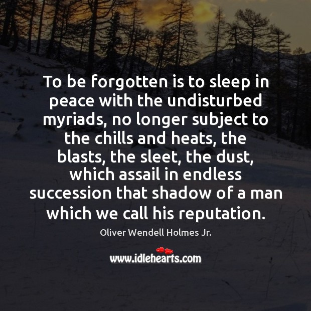 To be forgotten is to sleep in peace with the undisturbed myriads, Oliver Wendell Holmes Jr. Picture Quote