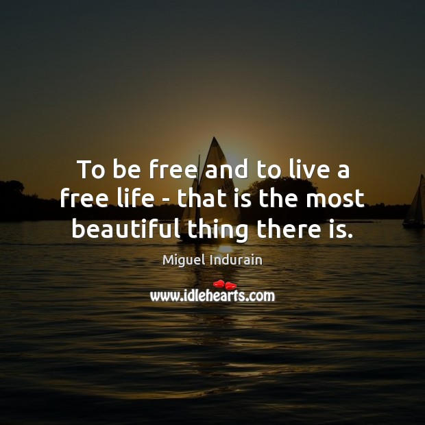 To be free and to live a free life – that is the most beautiful thing there is. Miguel Indurain Picture Quote