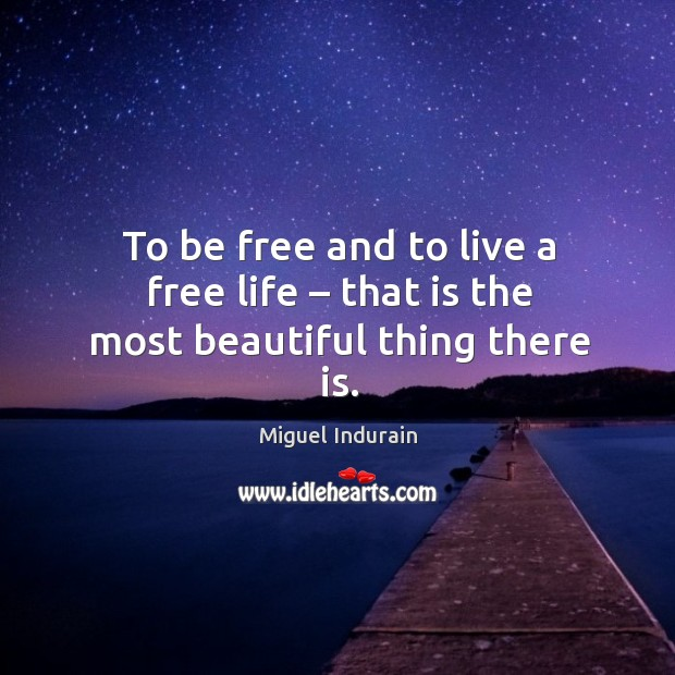 To be free and to live a free life – that is the most beautiful thing there is. Image