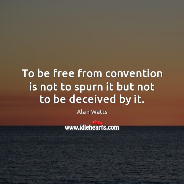 To be free from convention is not to spurn it but not to be deceived by it. Image