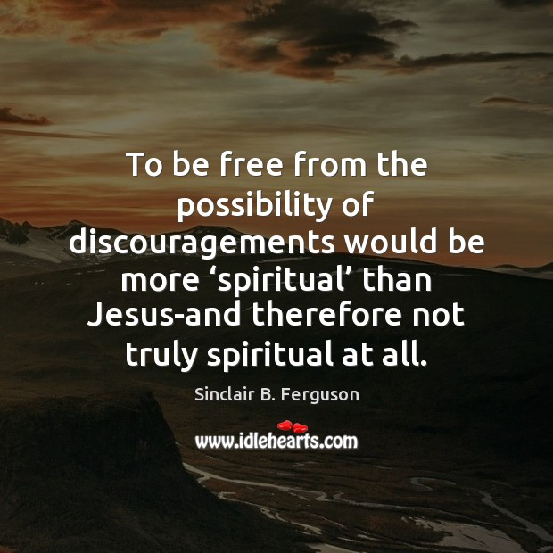 To be free from the possibility of discouragements would be more 'spiritual' Sinclair B. Ferguson Picture Quote