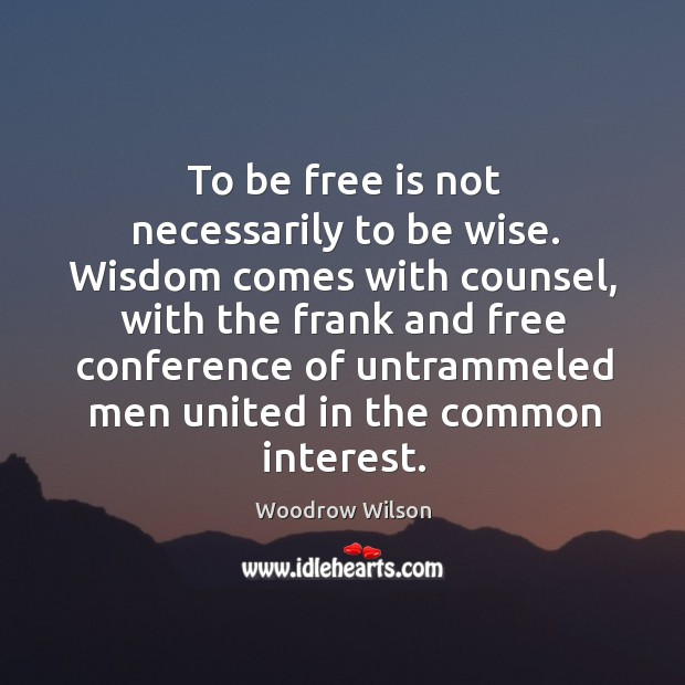 To be free is not necessarily to be wise. Wisdom comes with Image