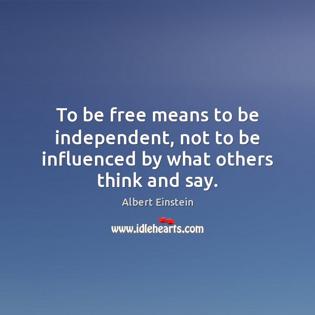 Image, To be free means to be independent, not to be influenced by what others think and say.