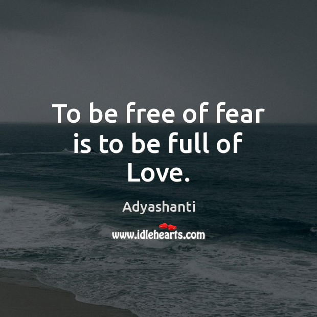 Image, To be free of fear is to be full of Love.