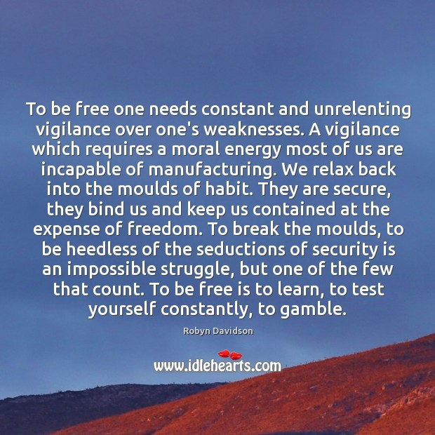 To be free one needs constant and unrelenting vigilance over one's weaknesses. Robyn Davidson Picture Quote