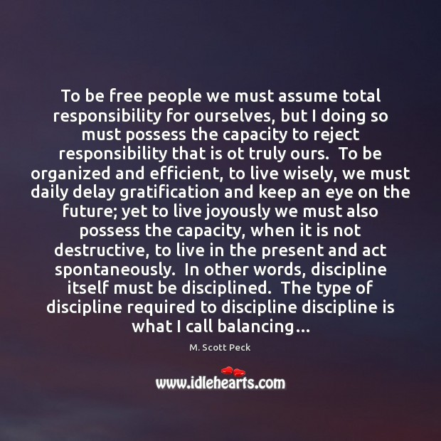 To be free people we must assume total responsibility for ourselves, but M. Scott Peck Picture Quote