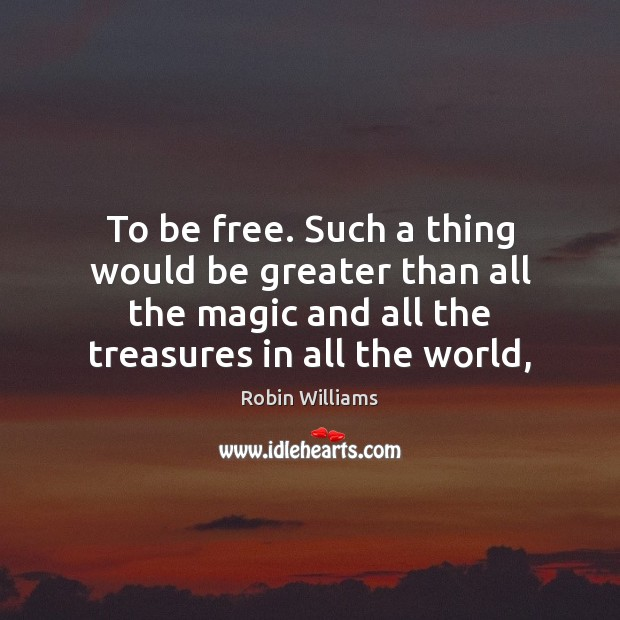 To be free. Such a thing would be greater than all the Robin Williams Picture Quote