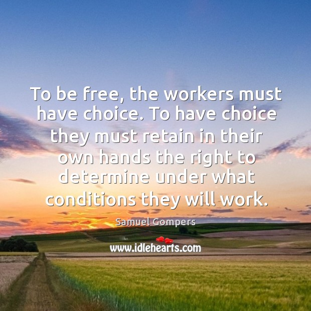 To be free, the workers must have choice. To have choice they Samuel Gompers Picture Quote