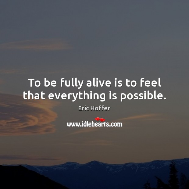 To be fully alive is to feel that everything is possible. Image