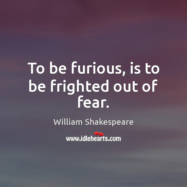 To be furious, is to be frighted out of fear. William Shakespeare Picture Quote
