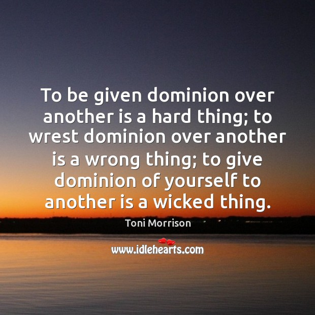 To be given dominion over another is a hard thing; to wrest Toni Morrison Picture Quote
