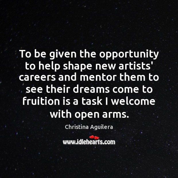 To be given the opportunity to help shape new artists' careers and Christina Aguilera Picture Quote