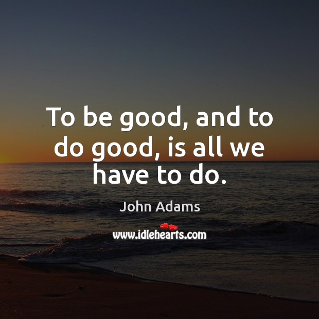 Image, To be good, and to do good, is all we have to do.