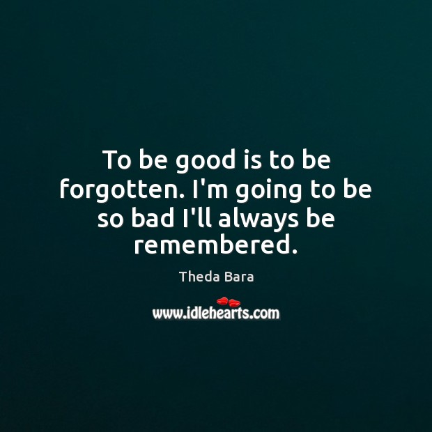 To be good is to be forgotten. I'm going to be so bad I'll always be remembered. Image