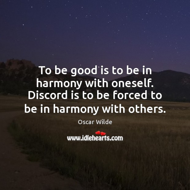 To be good is to be in harmony with oneself. Discord is Image